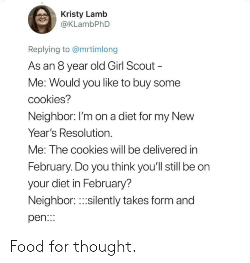 lamb: Kristy Lamb  @KLambPhD  Replying to @mrtimlong  As an 8 year old Girl Scout  Me: Would you like to buy some  cookies?  Neighbor. I'm on a diet for my NewW  Year's Resolution.  Me: The cookies will be delivered in  February. Do you think you'll still be on  your diet in February?  Neighbor.silently takes form and  pen: Food for thought.