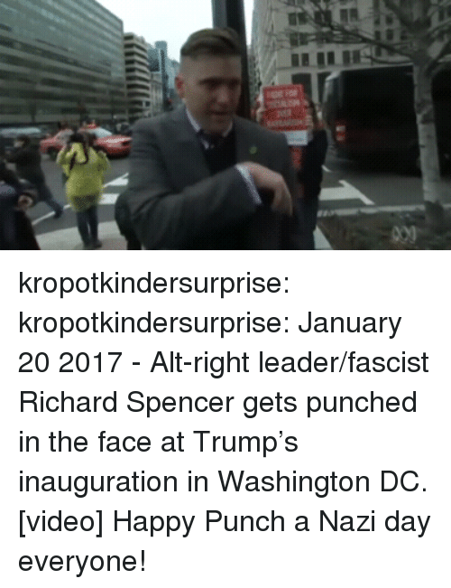 Spencer: kropotkindersurprise:  kropotkindersurprise: January 20 2017 - Alt-right leader/fascist Richard Spencer gets punched in the face at Trump's inauguration in Washington DC. [video] Happy Punch a Nazi day everyone!