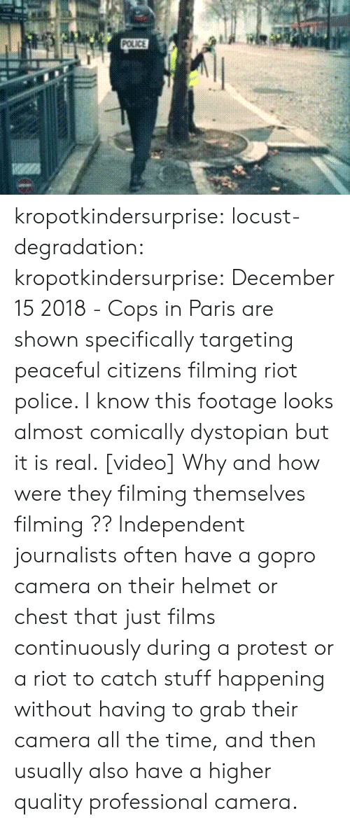 riot: kropotkindersurprise:  locust-degradation:  kropotkindersurprise: December 15 2018 - Cops in Paris are shown specifically targeting peaceful citizens filming riot police. I know this footage looks almost comically dystopian but it is real. [video]  Why and how were they filming themselves filming ??   Independent journalists often have a gopro camera on their helmet or chest that just films continuously during a protest or a riot to catch stuff happening without having to grab their camera all the time, and then usually also have a higher quality professional camera.