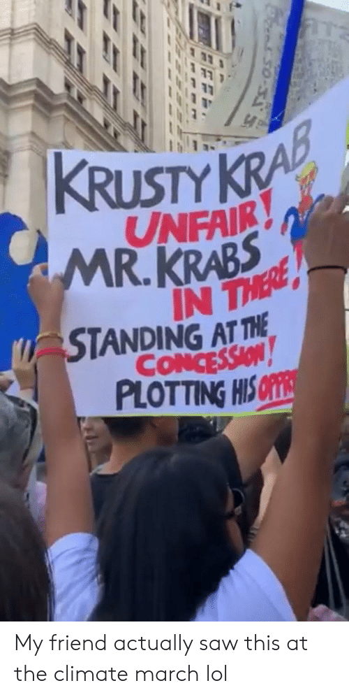Mr. Krabs: KRUSTY KRA  UNFAIR  MR.KRABS  IN THERE  STANDING AT THE  CONCESSION  PLOTTING HIS OFE My friend actually saw this at the climate march lol