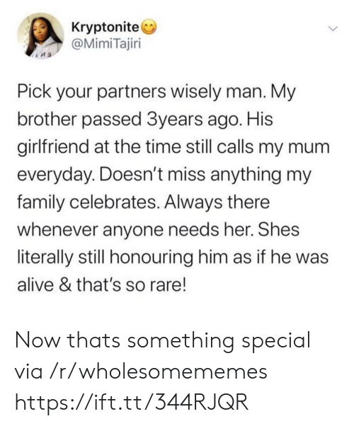 Partners: Kryptonite  @MimiTajiri  Pick your partners wisely man. My  brother passed 3years ago. His  girlfriend at the time still calls my mum  everyday. Doesn't miss anything my  family celebrates. Always there  whenever anyone needs her. Shes  literally still honouring him as if he was  alive & that's so rare! Now thats something special via /r/wholesomememes https://ift.tt/344RJQR