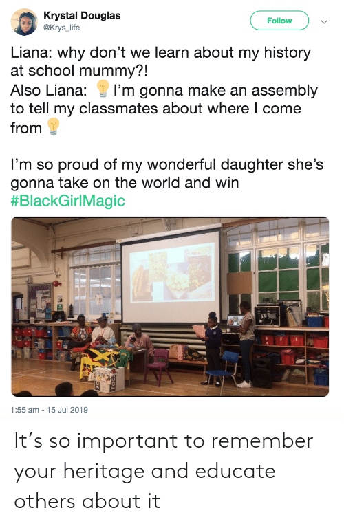 Jul: Krystal Douglas  @Krys_life  Follow  Liana: why don't we learn about my history  at school mummy?!  Also Liana:  I'm gonna make an assembly  to tell my classmates about where I come  from  I'm so proud of my wonderful daughter she's  gonna take on the world and win  #BlackGirlMagic  1:55 am - 15 Jul 2019 It's so important to remember your heritage and educate others about it