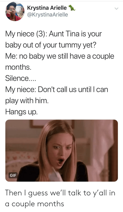 Gif, Guess, and Silence: Krystina Arielle  @KrystinaArielle  My niece (3): Aunt Tina is your  baby out of your tummy yet?  Me: no baby we still have a couple  months.  Silence....  My niece: Don't call us until I can  play with him.  Hangs up  GIF Then I guess we'll talk to y'all in a couple months