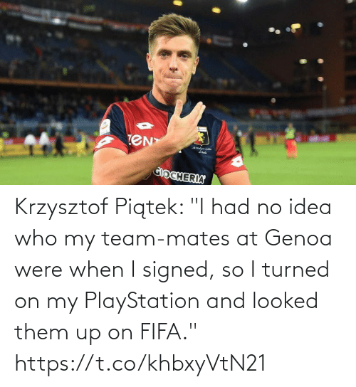 "team: Krzysztof Piątek: ""I had no idea who my team-mates at Genoa were when I signed, so I turned on my PlayStation and looked them up on FIFA."" https://t.co/khbxyVtN21"