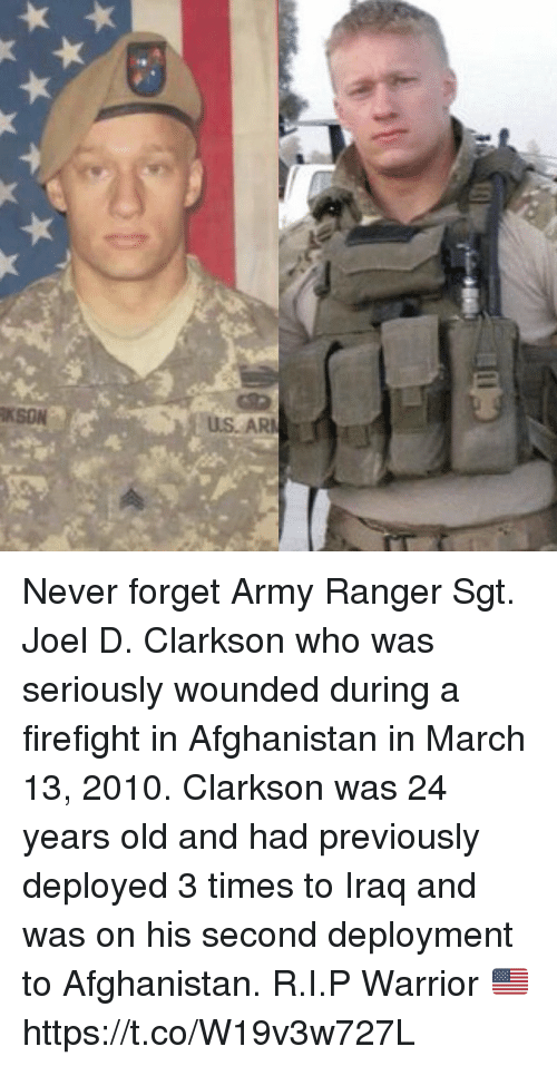army ranger: KSON  US. AR Never forget Army Ranger Sgt. Joel D. Clarkson who was seriously wounded during a firefight in Afghanistan in March 13, 2010. Clarkson was 24 years old and had previously deployed 3 times to Iraq and was on his second deployment to Afghanistan. R.I.P Warrior 🇺🇸 https://t.co/W19v3w727L