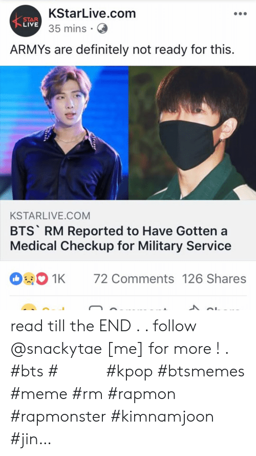 Definitely, Meme, and Live: KStarLive.com  STAR  LIVE 35 mins  ARMYS are definitely not ready for this.  KSTARLIVE.COM  BTS RM Reported to Have Gotten a  Medical Checkup for Military Service  72 Comments 126 Shares  1K read till the END . . follow @snackytae [me] for more ! . #bts #방탄소년단 #kpop #btsmemes #meme #rm #rapmon #rapmonster #kimnamjoon #jin…