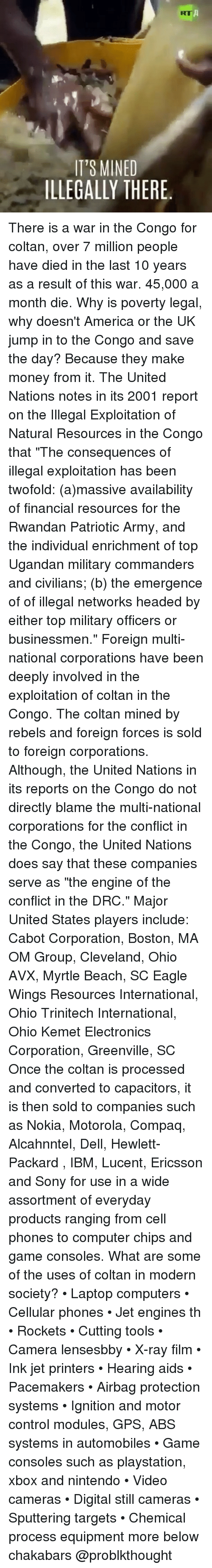 "ibm: KT  IT'S MINED  ILLEGALLY THERE. There is a war in the Congo for coltan, over 7 million people have died in the last 10 years as a result of this war. 45,000 a month die. Why is poverty legal, why doesn't America or the UK jump in to the Congo and save the day? Because they make money from it. The United Nations notes in its 2001 report on the Illegal Exploitation of Natural Resources in the Congo that ""The consequences of illegal exploitation has been twofold: (a)massive availability of financial resources for the Rwandan Patriotic Army, and the individual enrichment of top Ugandan military commanders and civilians; (b) the emergence of of illegal networks headed by either top military officers or businessmen."" Foreign multi-national corporations have been deeply involved in the exploitation of coltan in the Congo. The coltan mined by rebels and foreign forces is sold to foreign corporations. Although, the United Nations in its reports on the Congo do not directly blame the multi-national corporations for the conflict in the Congo, the United Nations does say that these companies serve as ""the engine of the conflict in the DRC."" Major United States players include: Cabot Corporation, Boston, MA OM Group, Cleveland, Ohio AVX, Myrtle Beach, SC Eagle Wings Resources International, Ohio Trinitech International, Ohio Kemet Electronics Corporation, Greenville, SC Once the coltan is processed and converted to capacitors, it is then sold to companies such as Nokia, Motorola, Compaq, Alcahnntel, Dell, Hewlett-Packard , IBM, Lucent, Ericsson and Sony for use in a wide assortment of everyday products ranging from cell phones to computer chips and game consoles. What are some of the uses of coltan in modern society? • Laptop computers • Cellular phones • Jet engines th • Rockets • Cutting tools • Camera lensesbby • X-ray film • Ink jet printers • Hearing aids • Pacemakers • Airbag protection systems • Ignition and motor control modules, GPS, ABS systems in automobiles • Game consoles such as playstation, xbox and nintendo • Video cameras • Digital still cameras • Sputtering targets • Chemical process equipment more below chakabars @problkthought"