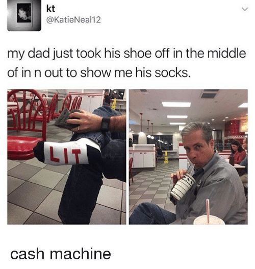 Kati: kt  @Katie Neal 12  my dad just took his shoe off in the middle  of in n out to show me his socks cash machine