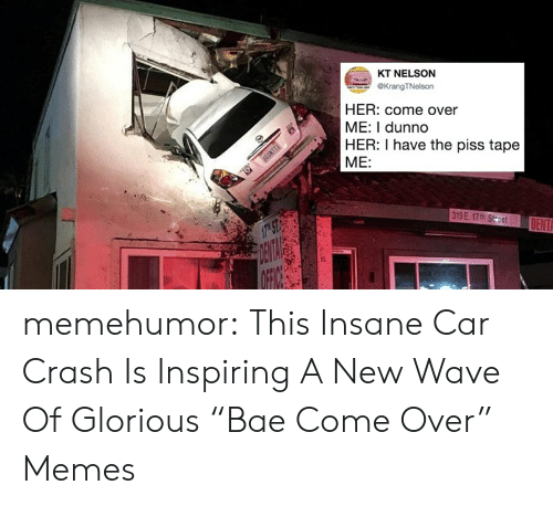 """new wave: KT NELSON  KrangTNelson  HER: come over  ME: I dunno  HER: I have the piss tape  ME: memehumor:  This Insane Car Crash Is Inspiring A New Wave Of Glorious """"Bae Come Over"""" Memes"""