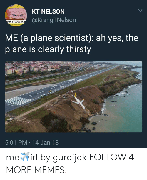 """orks: KT NELSON  @KrangTNelson  NG NEWS  ORK'S """"COOL DAD  ME (a plane scientist): ah yes, the  plane is clearly thirsty  5:01 PM 14 Jan 18  > me✈irl by gurdijak FOLLOW 4 MORE MEMES."""