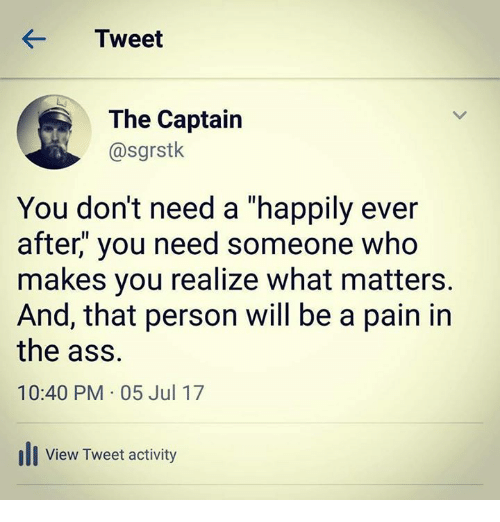 """Ass, Relationships, and Ever After: KTweet  The Captain  @sgrstk  You don't need a """"happily ever  after,"""" you need someone who  makes you realize what matters.  And, that person will be a pain in  the ass.  10:40 PM 05 Jul 17  ill View Tweet activity"""