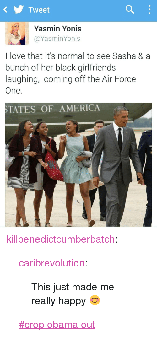 "air force one: KTweet  Yasmin Yonis  @YasminYonis  I love that it's normal to see Sasha & a  bunch of her black girlfriends  laughing, coming off the Air Force  One.  TATES OF AMERICA <p><a class=""tumblr_blog"" href=""http://killbenedictcumberbatch.tumblr.com/post/130568848028"" target=""_blank"">killbenedictcumberbatch</a>:</p> <blockquote> <p><a class=""tumblr_blog"" href=""http://caribrevolution.tumblr.com/post/124599648281"" target=""_blank"">caribrevolution</a>:</p> <blockquote> <p>This just made me really happy 😊</p> </blockquote> <p>  <a href=""https://tumblr.com/tagged/crop-obama-out"" target=""_blank"">#crop obama out</a>  <br/></p> </blockquote>"