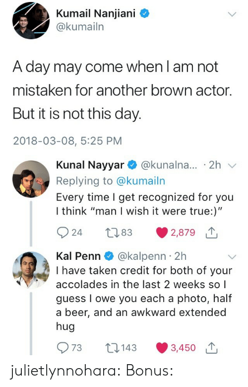 """accolades: Kumail Nanjiani C  @kumailn  A day may come when l am not  mistaken for another brown actor.  But it is not this day.  2018-03-08, 5:25 PM   Kunal Nayyar @kunalna... 2h v  Replying to @kumailn  Every time I get recognized for you  I think """"man I wish it were true:)""""  924 t83 2,879  Kal Penn @kalpenn 2h  I have taken credit for both of your  accolades in the last 2 weeks so    guess I owe you each a photo, half  a beer, and an awkward extended  hug  973 t143 3,450 julietlynnohara:  Bonus:"""