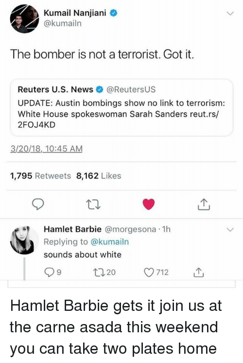 take two: Kumail Nanjiani  @kumailn  The bomber is not a terrorist. Got it.  Reuters U.S. News@ReutersUS  UPDATE: Austin bombings show no link to terrorism:  White House spokeswoman Sarah Sanders reut.rs/  2FOJ4KD  3/20/18,.10:45 AM  1,795 Retweets 8,162 Likes  Hamlet Barbie @morgesona 1h  Replying to @kumailn  sounds about white  ロ20 Hamlet Barbie gets it join us at the carne asada this weekend you can take two plates home