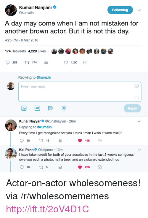 """accolades: Kumail Nanjiani  @kumailr  Following  A day may come when I am not mistaken for  another brown actor. But it is not this day.  4:25 PM-8 Mar 2018  174 Retweets 4,220 Likes  258 174  4.2K  Replying to @kumailn  Tweet your reply  Reply  GIF  Kunal Nayyar @kunalnayyar 28m  Replying to @kumailn  Every time I get recognized for you I think """"man I wish it were true:)""""  10  16  418  Kal Penn. @kalpenn-13m  I have taken credit for both of your accolades in the last 2 weeks so  owe you each a photo, half a beer, and an awkward extended hug  guessI  228 <p>Actor-on-actor wholesomeness! via /r/wholesomememes <a href=""""http://ift.tt/2oV4D1C"""">http://ift.tt/2oV4D1C</a></p>"""
