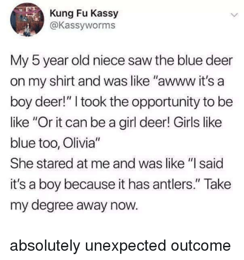 """Outcome: Kung Fu Kassy  @Kassyworms  0  My 5 year old niece saw the blue deer  on my shirt and was like """"awww it's a  boy deer!"""" I took the opportunity to be  like """"Or it can be a girl deer! Girls like  blue too, Olivia""""  She stared at me and was like """"I said  it's a boy because it has antlers."""" Take  my degree away now. absolutely unexpected outcome"""