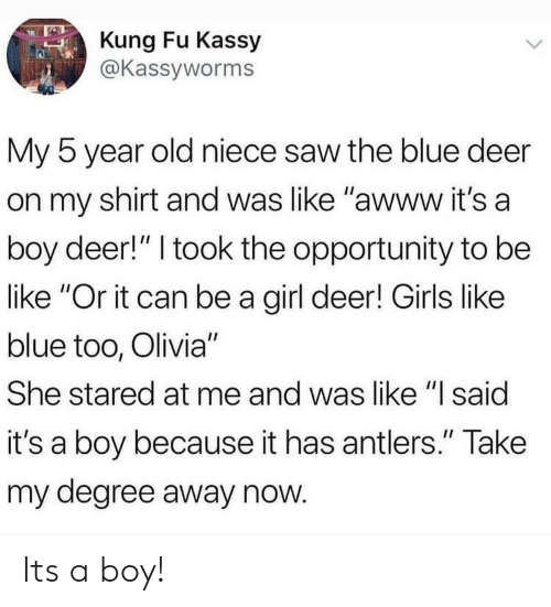 """olivia: Kung Fu Kassy  @Kassyworms  My 5 year old niece saw the blue deer  on my shirt and was like """"awww it's a  boy deer!"""" I took the opportunity to be  like """"Or it can be a girl deer! Girls like  blue too, Olivia""""  She stared at me and was like """"I said  it's a boy because it has antlers."""" Take  my degree away now Its a boy!"""