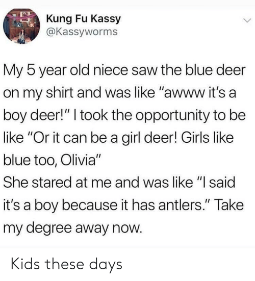 """olivia: Kung Fu Kassy  @Kassyworms  My 5 year old niece saw the blue deer  on my shirt and was like """"awww it's a  boy deer!"""" I took the opportunity to be  like """"Or it can be a girl deer! Girls like  blue too, Olivia""""  She stared at me and was like """"l said  it's a boy because it has antlers."""" Take  my degree away now Kids these days"""