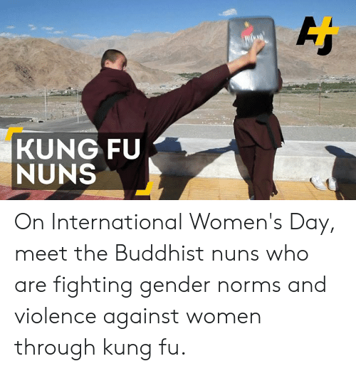 Memes, International Women's Day, and Women: KUNG FU  NUNS On International Women's Day, meet the Buddhist nuns who are fighting gender norms and violence against women through kung fu.