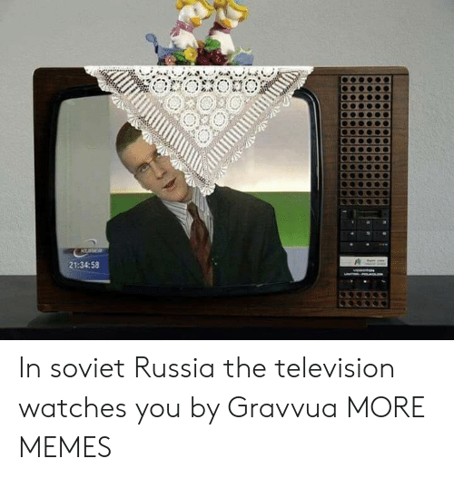 soviet russia: KURR  21:34:58 In soviet Russia the television watches you by Gravvua MORE MEMES