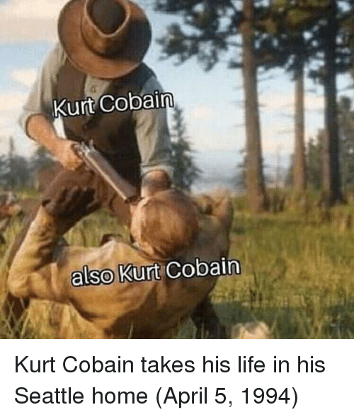 Kurt Cobain: Kurt Cobain  also Kurt Cobain Kurt Cobain takes his life in his Seattle home (April 5, 1994)
