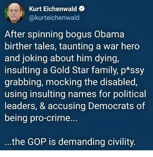 Gold Star: Kurt Eichenwald  @kurteichenwald  After spinning bogus Obama  birther tales, taunting a war hero  and joking about him dying,  insulting a Gold Star family, p*ssy  grabbing, mocking the disabled,  using insulting names for political  leaders, & accusing Democrats of  being pro-crime...  the GOP is demanding civility