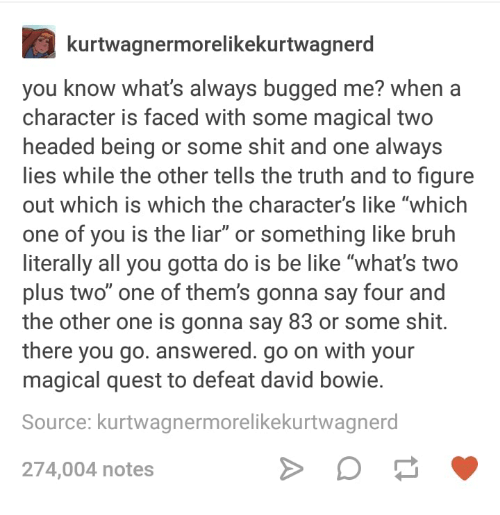 """Be Like, Bruh, and David Bowie: kurtwagnermorelikekurtwagnerd  you know what's always bugged me? when a  character is faced with some magical two  headed being or some shit and one always  ies while the other tells the truth and to figure  out which is which the character's like """"which  one of you is the liar"""" or something like bruh  literally all you gotta do is be like """"what's two  plus two"""" one of them's gonna say four and  the other one is gonna say 83 or some shit.  there you go. answered. go on with your  magical quest to defeat david bowie.  Source: kurtwagnermorelikekurtwagnerd  274,004 notes"""