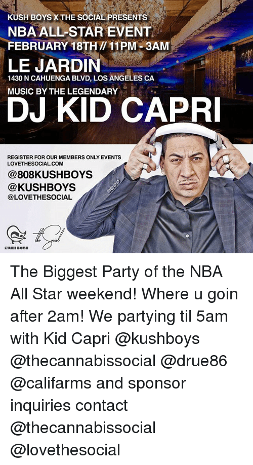 nba all star weekend: KUSH BOYS X THE SOCIAL PRESENTS  NBA ALL-STAR EVENT  FEBRUARY 18TH /11PM 3AM  LE JARDIN  1430 N CAHUENGA BLVD, LOS ANGELES CA  MUSIC BY THE LEGENDARY  DJ KID CAPRI  REGISTER FOR OUR MEMBERS ONLY EVENTS  LOVETHESOCIAL.COM  @808KUSHBOYS  @KUSHBOYS  @LOVETHESOCIAL The Biggest Party of the NBA All Star weekend! Where u goin after 2am! We partying til 5am with Kid Capri @kushboys @thecannabissocial @drue86 @califarms and sponsor inquiries contact @thecannabissocial @lovethesocial