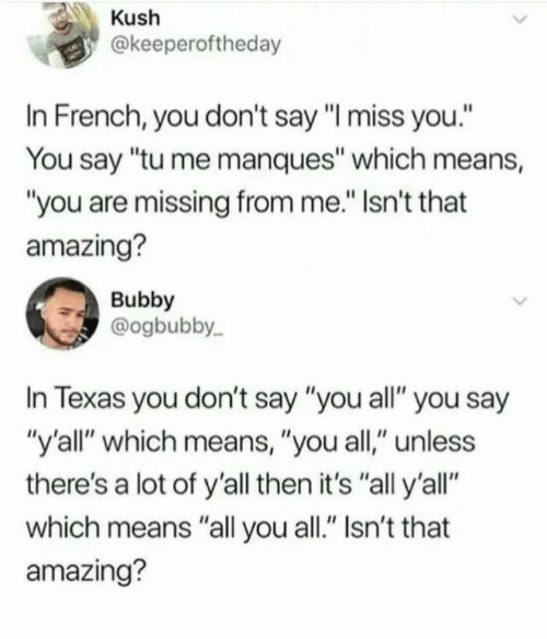 """i miss you: Kush  @keeperoftheday  In French, you don't say """"I miss you.""""  You say """"tu me manques"""" which means,  """"you are missing from me."""" Isn't that  amazing?  Bubby  @ogbubby  In Texas you don't say """"you all"""" you say  """"y'all"""" which means, """"you all,"""" unless  there's a lot of y'all then it's """"all y'all""""  which means """"all you all."""" Isn't that  amazing?"""