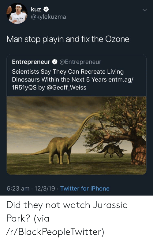 Entrepreneur: kuz  @kylekuzma  Man stop playin and fix the Ozone  Entrepreneur @Entrepreneur  Scientists Say They Can Recreate Living  Dinosaurs Within the Next 5 Years entm.ag/  1R51yQS by @Geoff_Weiss  6:23 am 12/3/19 Twitter for iPhone Did they not watch Jurassic Park? (via /r/BlackPeopleTwitter)