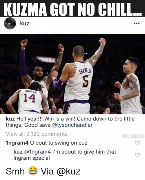 Basketball, Chill, and Nba: KUZMA GOT NO CHILL  kuz  WGRA  14  kuz Hell yea!!!! Win is a win! Came down to the little  things. Good save @tysonchandler  View all 2,120 comments  1ngram4 U bout to swing on cuz  ONBAMEMES  kuz @1ngram4 I'm about to give him that  Ingram special Smh 😂 Via @kuz
