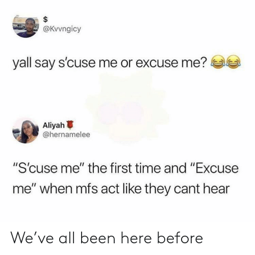 "Time, Been, and Act: @KVvngicy  yall say s'cuse me or excuse me?  Aliyah  @hernamelee  ""S'cuse me"" the first time and ""Excuse  me"" when mfs act like they cant hear We've all been here before"