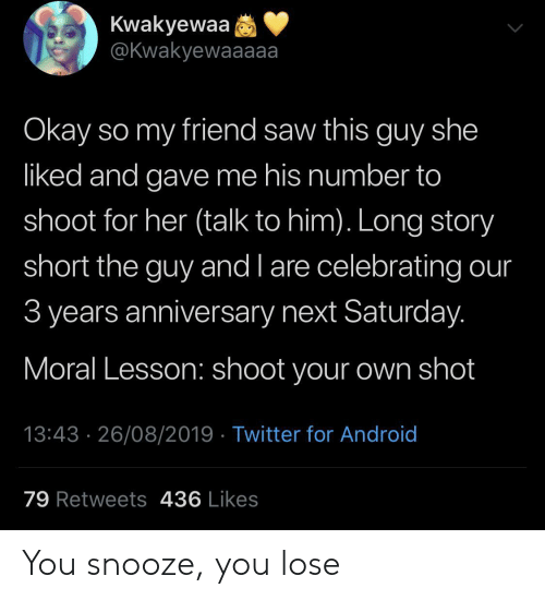 Android, Saw, and Twitter: Kwakyewaa  @Kwakyewaaaaa  Okay so my friend saw this guy she  liked and gave me his number to  shoot for her (talk to him). Long story  short the guy and l are celebrating our  3 years anniversary next Saturday.  Moral Lesson: shoot your own shot  13:43 26/08/2019 Twitter for Android  79 Retweets 436 Likes You snooze, you lose