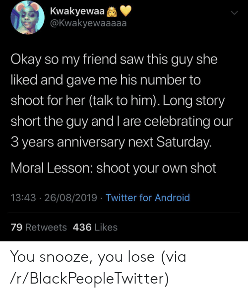 Android, Blackpeopletwitter, and Saw: Kwakyewaa  @Kwakyewaaaaa  Okay so my friend saw this guy she  liked and gave me his number to  shoot for her (talk to him). Long story  short the guy and l are celebrating our  3 years anniversary next Saturday.  Moral Lesson: shoot your own shot  13:43 26/08/2019 Twitter for Android  79 Retweets 436 Likes You snooze, you lose (via /r/BlackPeopleTwitter)