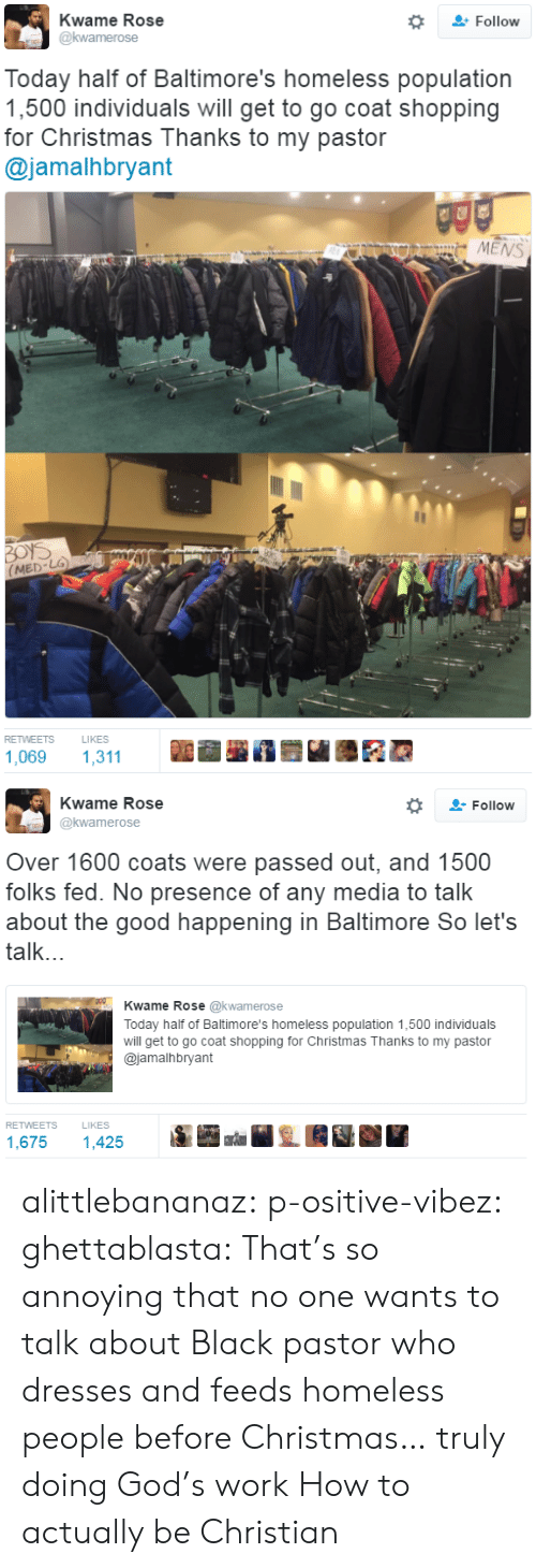 Population 1: Kwame Rose  Follow  Today half of Baltimore's homeless population  1,500 individuals will get to go coat shopping  for Christmas Thanks to my pastor  @jamalhbryant  MENS  鄬  RETWEETS  LIKES  1,069 1,311   Kwame Rose  @kwamerose  -Follow  Over 1600 coats were passed out, and 1500  folks fed. No presence of any media to talk  about the good happening in Baltimore So let's  talk...  Kwame Rose @kwamerose  Today half of Baltimore's homeless population 1,500 individuals  will get to go coat shopping for Christmas Thanks to my pastor  @jamalhbryant  RETWEETS  LIKES  1,675 1,425 alittlebananaz: p-ositive-vibez:  ghettablasta: That's so annoying that no one wants to talk about Black pastor who dresses and feeds homeless people before Christmas… truly doing God's work   How to actually be Christian
