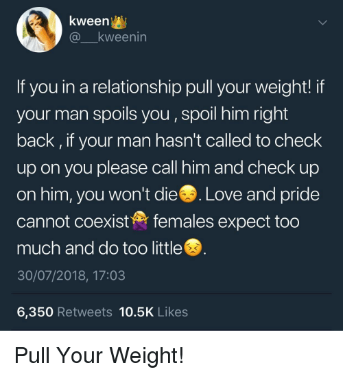 Love, Too Much, and In a Relationship: kween^y  @ kweenin  If you in a relationship pull your weight! if  your man spoils you, spoil him right  back, if your man hasn't called to check  up on you please call him and check up  on him, you won't die. Love and pride  cannot coexistfemales expect too  much and do too little  30/07/2018, 17:03  6,350 Retweets 10.5K Likes Pull Your Weight!