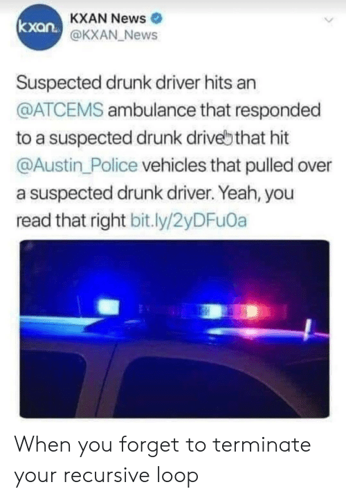 Drunk, News, and Police: KXAN News  @KXAN News  kxan.  Suspected drunk driver hits an  @ATCEMS ambulance that responded  to a suspected drunk drivebthat hit  @Austin Police vehicles that pulled over  a suspected drunk driver. Yeah, you  read that right bit.ly/2yDFu0a When you forget to terminate your recursive loop