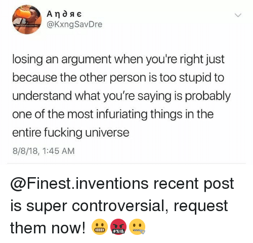 Too Stupid: @KxngSavDre  losing an argument when you're right just  because the other person is too stupid to  understand what you're saying is probably  one of the most infuriating things in the  entire fucking universe  8/8/18, 1:45 AM @Finest.inventions recent post is super controversial, request them now! 😬🤬🤐