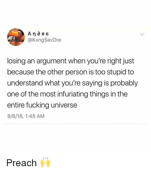 Too Stupid: @KxngSavDre  losing an argument when you're right just  because the other person is too stupid to  understand what you're saying is probably  one of the most infuriating things in the  entire fucking universe  8/8/18, 1:45 AM Preach 🙌