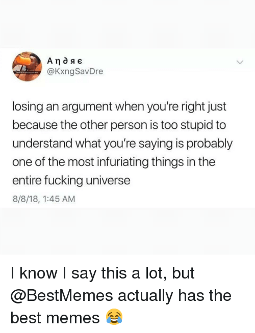 Too Stupid: @KxngSavDre  losing an argument when you're right just  because the other person is too stupid to  understand what you're saying is probably  one of the most infuriating things in the  entire fucking universe  8/8/18, 1:45 AM I know I say this a lot, but @BestMemes actually has the best memes 😂