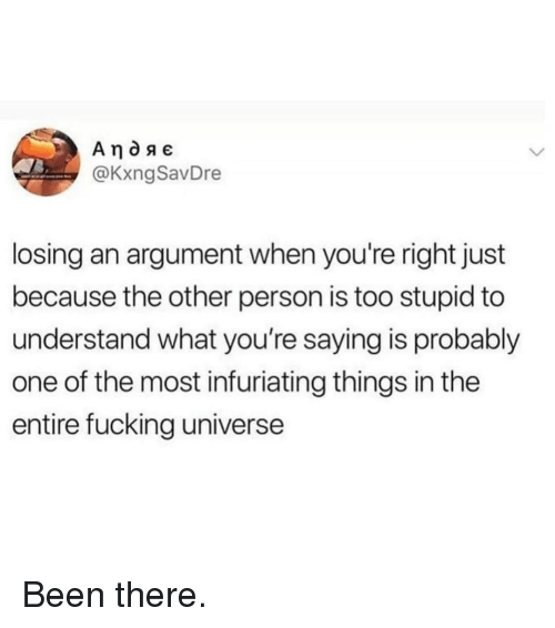 Too Stupid: @KxngSavDre  losing an argument when you're right just  because the other person is too stupid to  understand what you're saying is probably  one of the most infuriating things in the  entire fucking universe Been there.