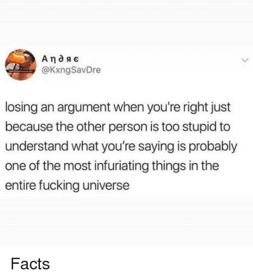 Too Stupid: @KxngSavDre  losing an argument when you're right just  because the other person is too stupid to  understand what you're saying is probably  one of the most infuriating things in the  entire fucking universe Facts
