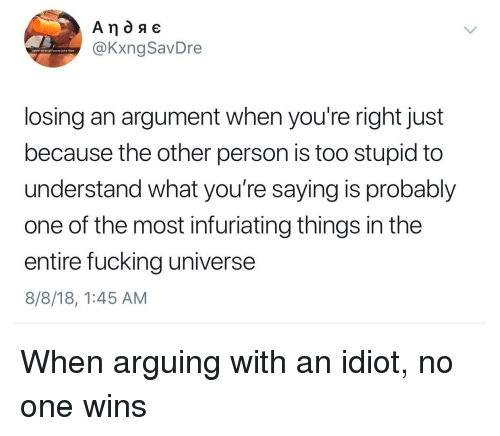 infuriating: @KxngSavDre  sippin on yo girl pussy juice lkee  losing an argument when you're right just  because the other person is too stupid to  understand what you're saying is probably  one of the most infuriating things in the  entire fucking universe  8/8/18, 1:45 AM When arguing with an idiot, no one wins