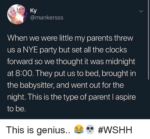 Parents, Party, and Wshh: Ky  @mankersss  When we were little my parents threw  us a NYE party but set all the clocks  forward so we thought it was midnight  at 8:00. They put us to bed, brought in  the babysitter, and went out for the  night. This is the type of parent l aspire  to be. This is genius.. 😂💀 #WSHH