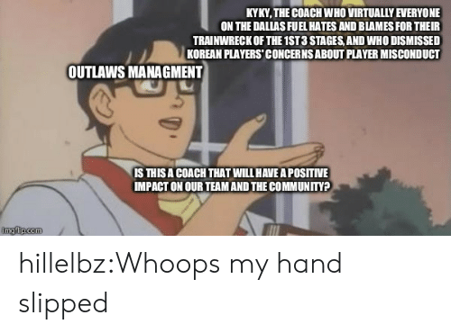 virtually: KYKY, THE COACH WHO VIRTUALLY EVERYONE  ON THE DALLAS FUEL HATES AND BLAMES FOR THEIR  TRAINWRECK OF THE 1ST 3 STAGES, AND WHO DISMISSED  KOREAN PLAYERS' CONCERNS ABOUT PLAYER MISCONDUCT  OUTLAWS MANAGMENT  IS THISA COACH THAT WILL HAVE A POSITIVE  IMPACT ON OUR TEAM AND THE COMMUNITY? hillelbz:Whoops my hand slipped