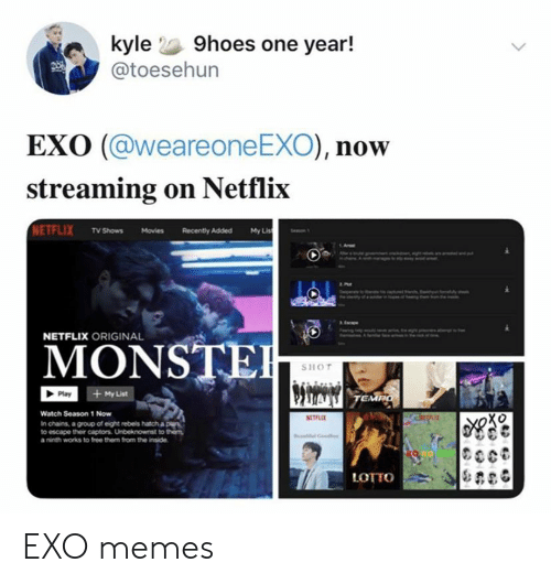 TV shows: kyle 9hoes one year!  @toesehun  EXO (@weareone EXO), now  streaming on Netflix  NETFLIX TV Shows Movies  My Lis  Recently Added  NETFLIX ORIGINAL  MONSTE  SHOT  + My List  Play  TEMPO  Watch Season 1 Now  RETLE  In chains, a group of eight rebels hatch a ple  to escape their captors. Unbeknownst to them  a ninth works to free them from the inside  LOTTO EXO memes