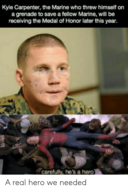 Medal: Kyle Carpenter, the Marine who threw himself on  a grenade to save a fellow Marine, will be  receiving the Medal of Honor later this year.  carefully, he's a hero) A real hero we needed