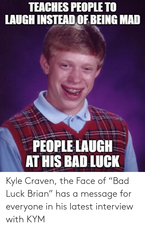 "a message: Kyle Craven, the Face of ""Bad Luck Brian"" has a message for everyone in his latest interview with KYM"