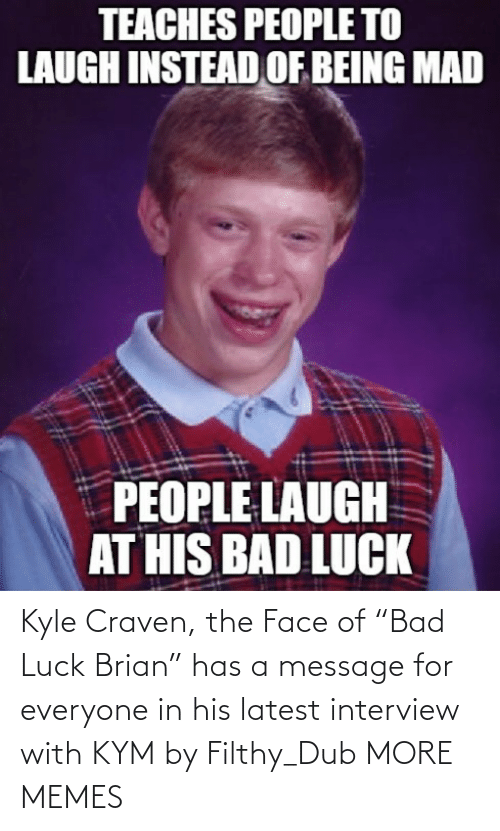 "a message: Kyle Craven, the Face of ""Bad Luck Brian"" has a message for everyone in his latest interview with KYM by Filthy_Dub MORE MEMES"
