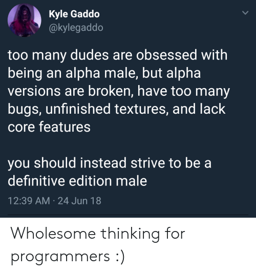 textures: Kyle Gaddo  @kylegaddo  too many dudes are obsessed with  being an alpha male, but alpha  versions are broken, have too many  bugs, unfinished textures, and lack  core features  you should instead strive to be a  definitive edition male  12:39 AM 24 Jun 18 Wholesome thinking for programmers :)